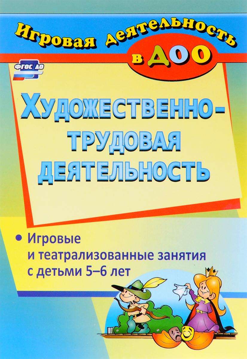 Художественно-трудовая деятельность. Игровые и театрализованные занятия с детьми 5-6 лет