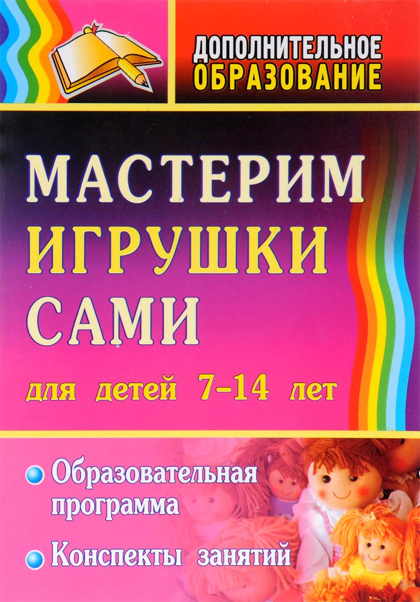 Мастерим игрушки сами. Образовательная программа и конспекты занятий для детей 7-14 лет
