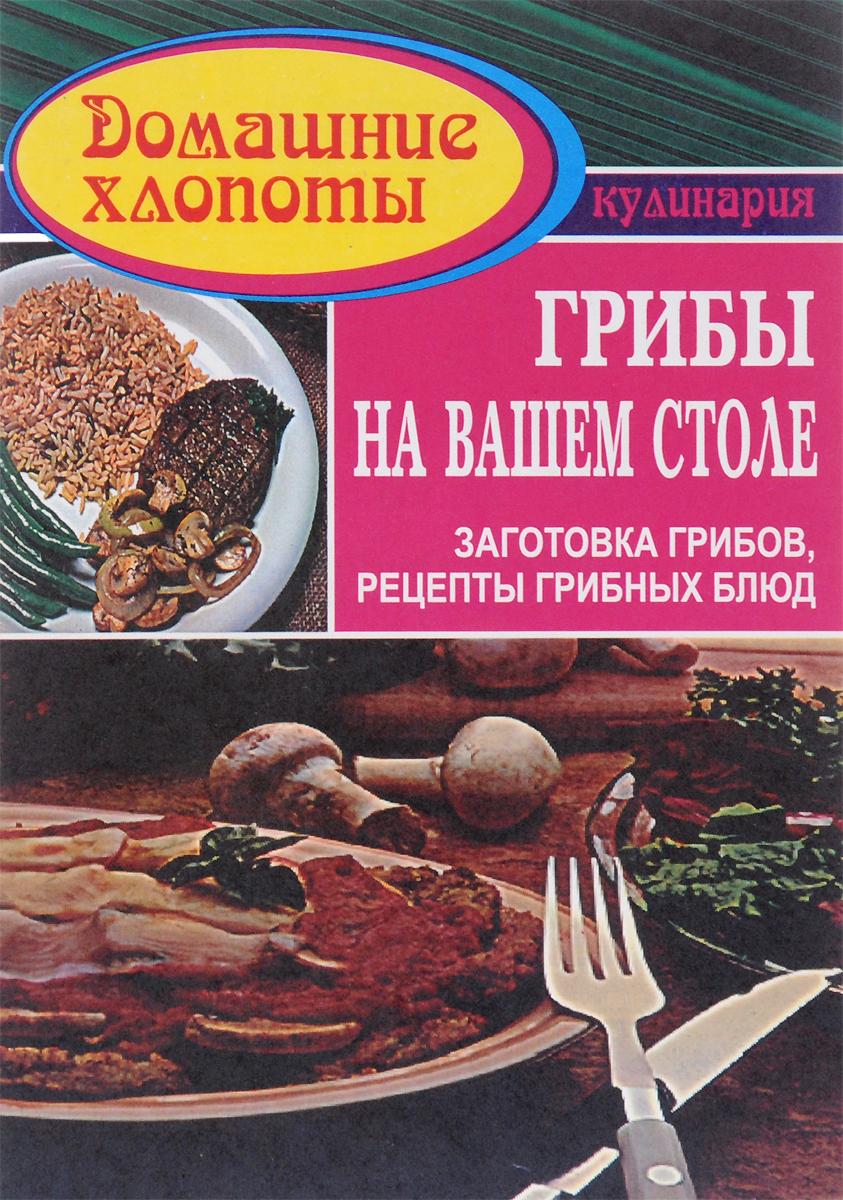Грибы на вашем столе. Заготовка грибов. Рецепты грибных блюд