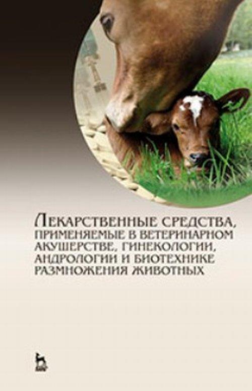Лекарственные средства, применяемые в ветеринарном акушерстве, гинекологии, андрологии и биотехнике размножения животных. Справочное пособие