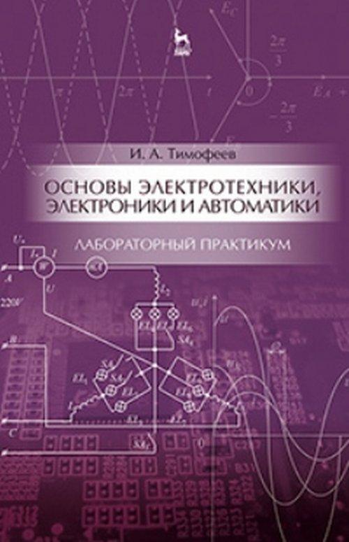 Основы электротехники, электроники и автоматики. Лабораторный практикум. Учебное пособие