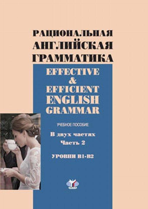 Effective & Efficient English Grammar / Рациональная английская грамматика. Уровни В1-В2. Учебное пособие. В 2 частях. Часть 2