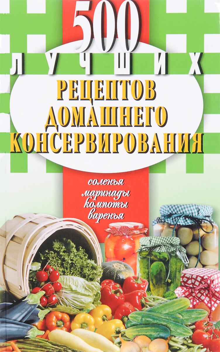 500 лучших рецептов домашнего консервирования. Соленья, маринады, компоты, варенья