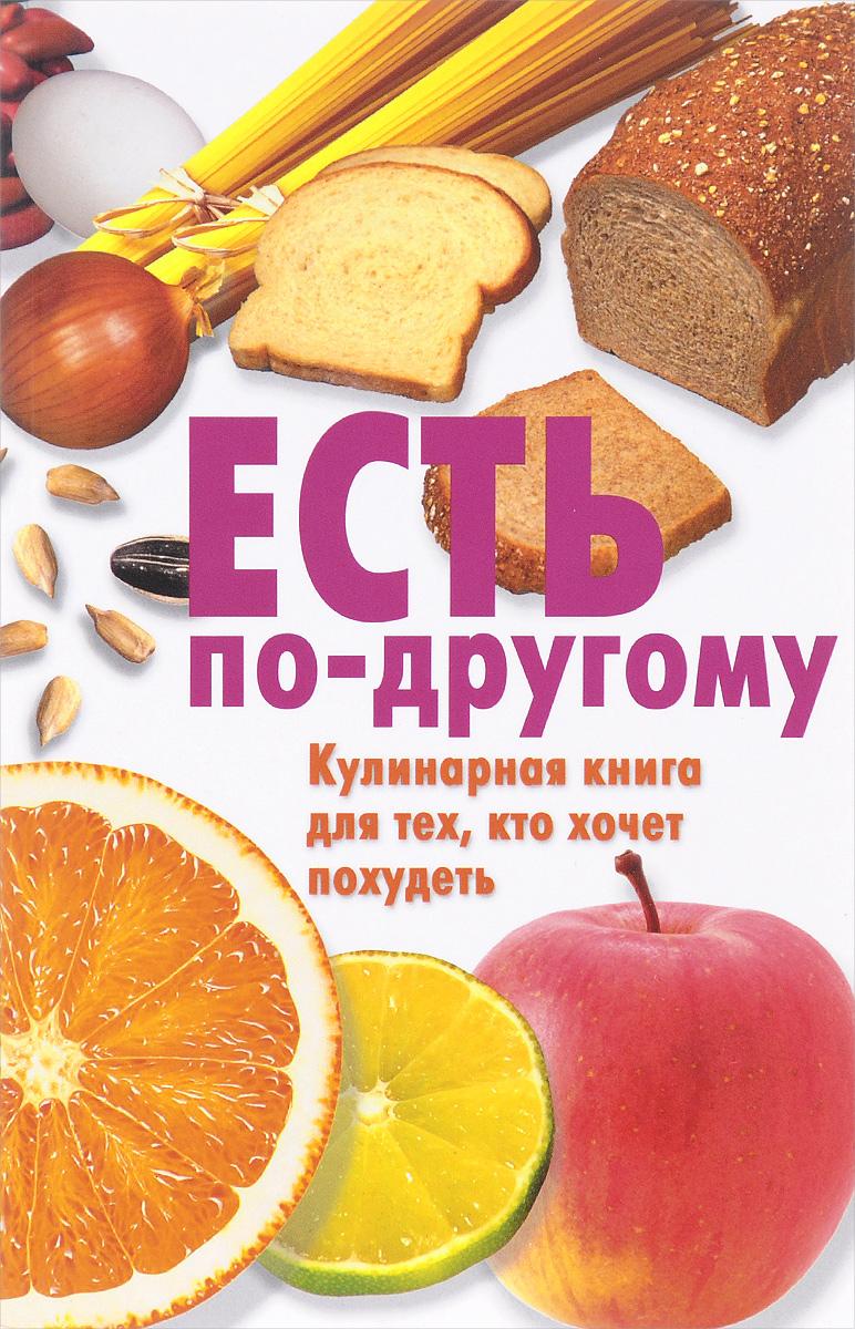 Есть по-другому. Кулинарная книга для тех, кто хочет похудеть