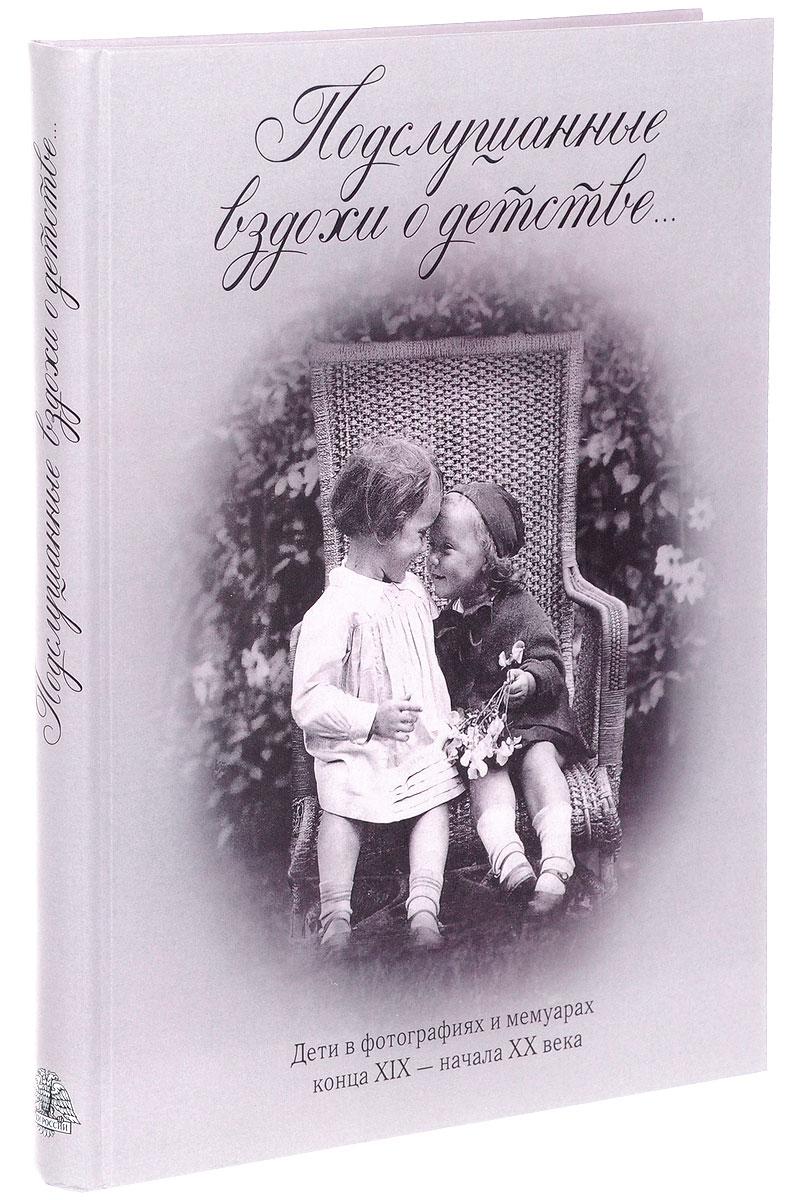 Подслушанные вздохи о детстве. Дети в фотографиях и мемуарах конца XIX - начала XX века