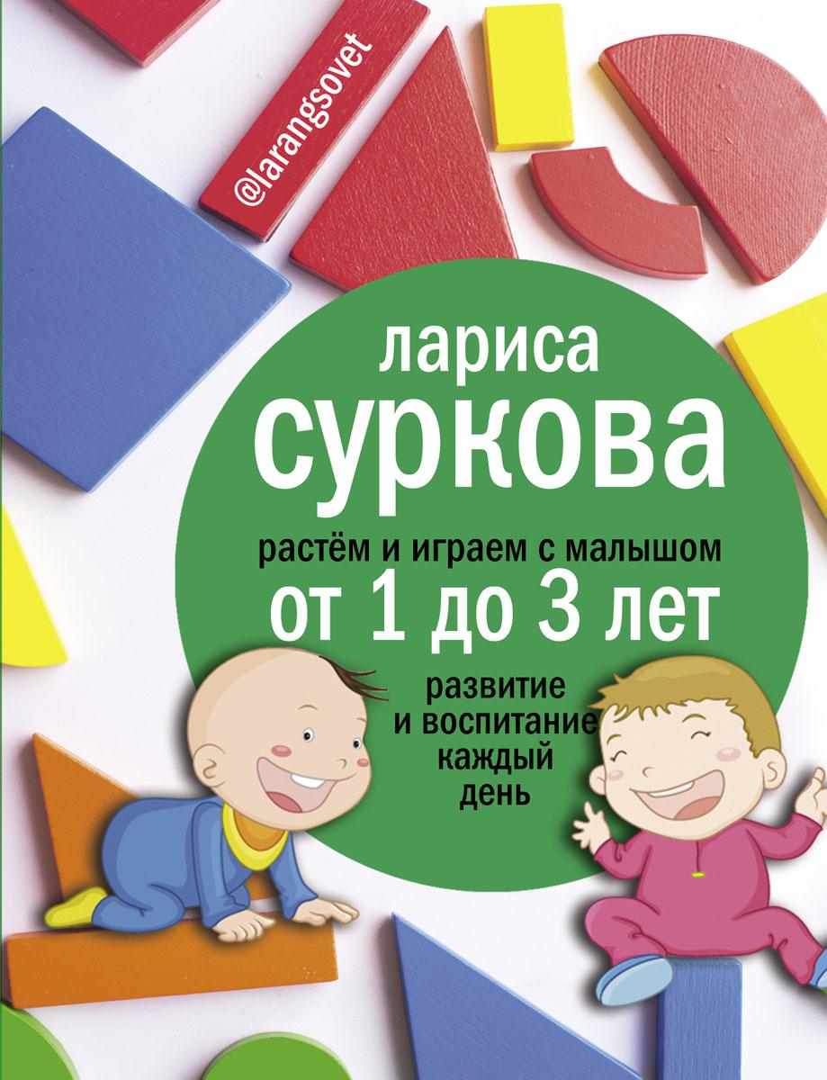 Растем и играем с малышом от 1 до 3 лет. Развитие и воспитание каждый день