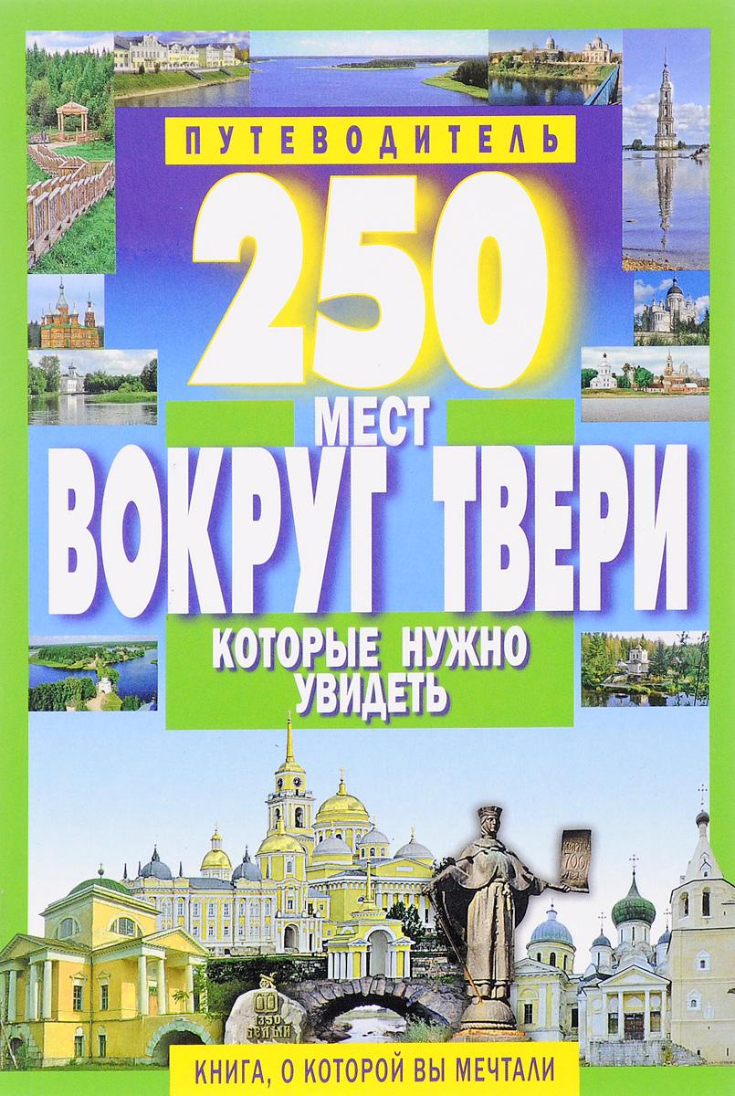 С. Б. Михня 250 мест вокруг Твери, которые нужно увидеть