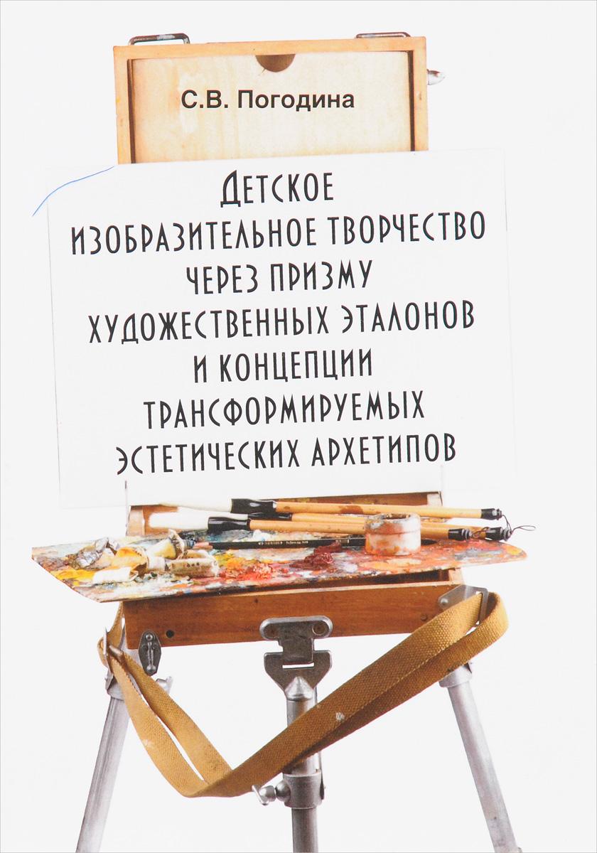Детское изобразительное творчество через призму художественных эталонов и концепции трансформируемых эстетических архетипов: монография