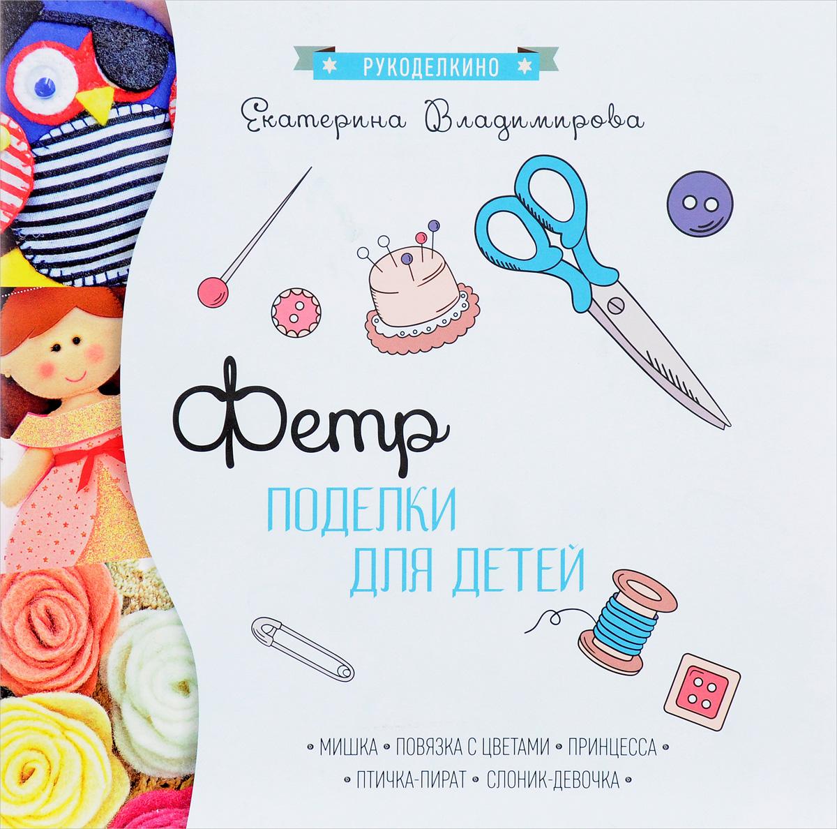 Екатерина Владимирова Фетр. Поделки для детей