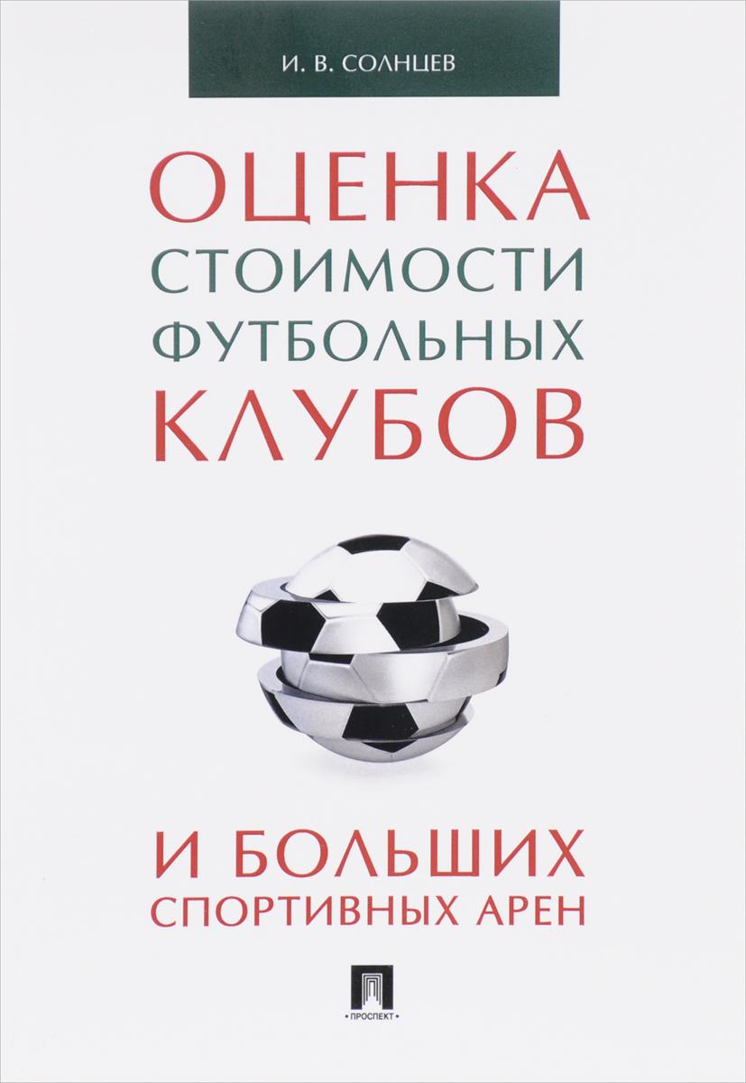 Оценка стоимости футбольных клубов и больших спортивных арен. Монография