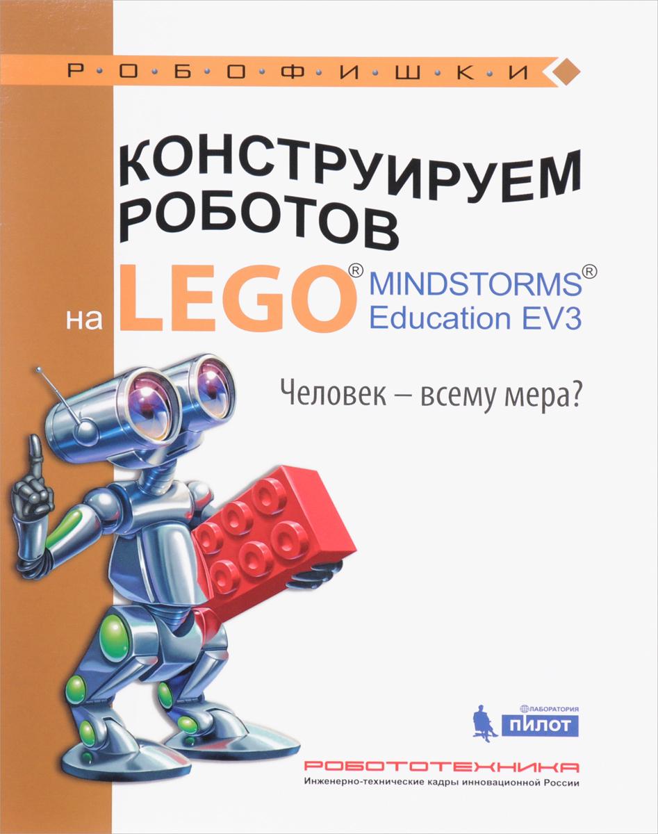 Конструируем роботов на LEGO MINDSTORMS Education EV3. Человек - всему мера?