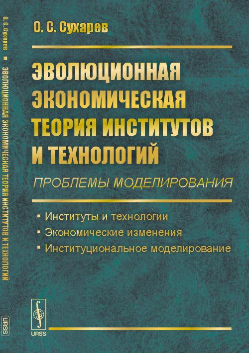 Эволюционная экономическая теория институтов и технологий (проблемы моделирования). Институты и технологии. Экономические изменения. Институциональное моделирование