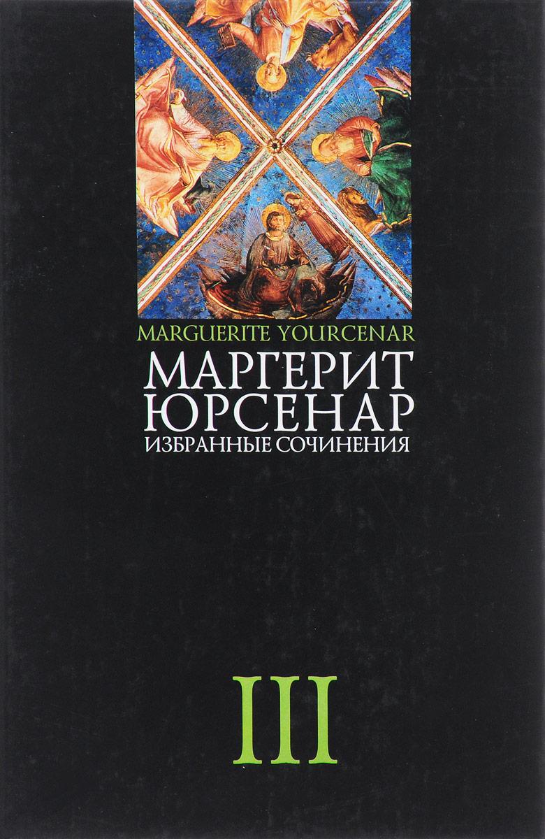 Маргерит Юрсенар. Избранные сочинения. В 3 томах. Том 3
