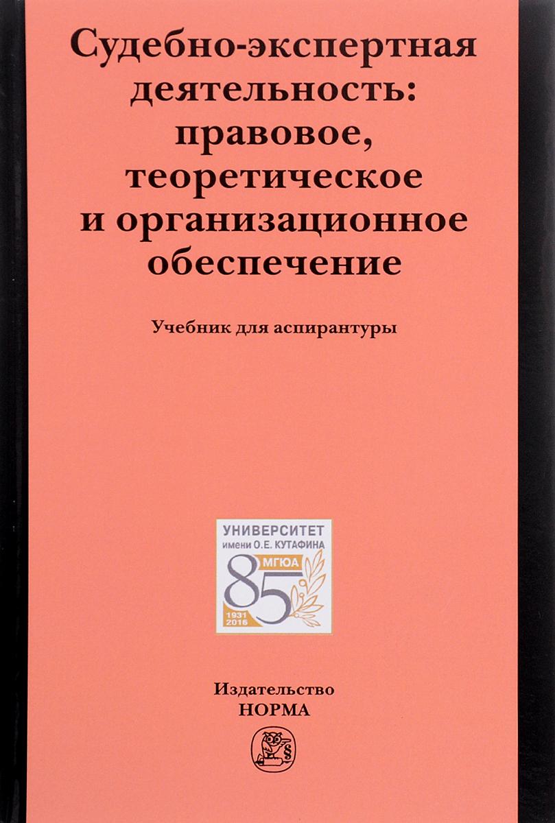 Судебно-экспертная деятельность. Правовое, теоретическое и организационное обеспечение. Учебник