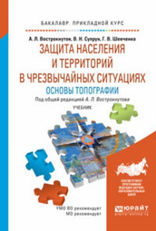 Защита населения и территорий в условиях чрезвычайных ситуаций. Основы топографии. Учебник для бакалавров