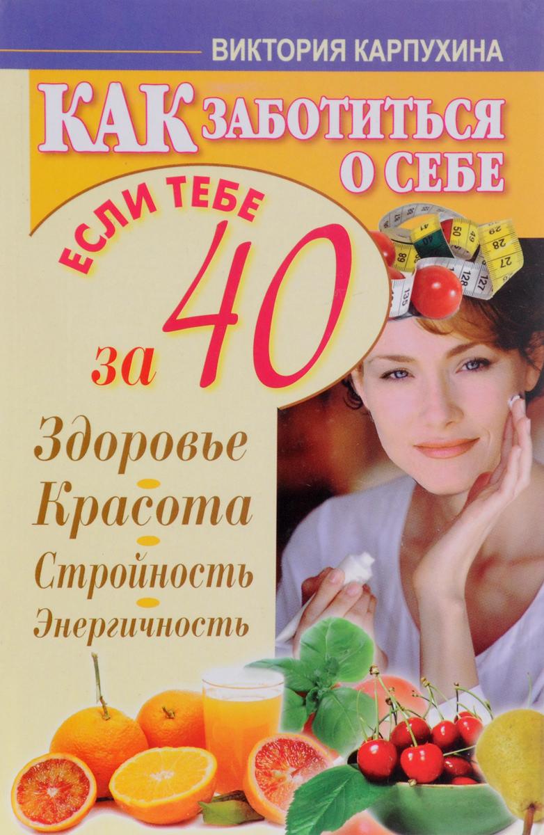 Как заботиться о себе, если тебе за 40. Здоровье. Красота. Стройность. Энергичность