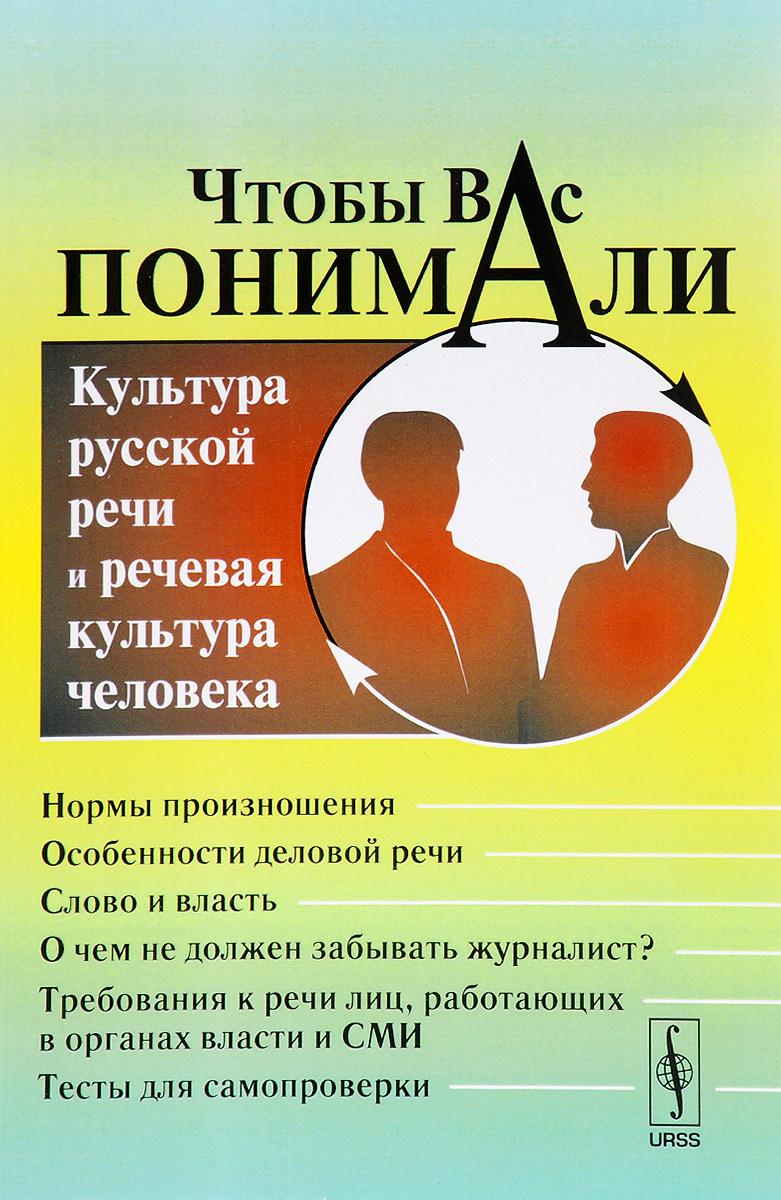 Чтобы Вас понимали. Культура русской речи и речевая культура человека. Учебное пособие
