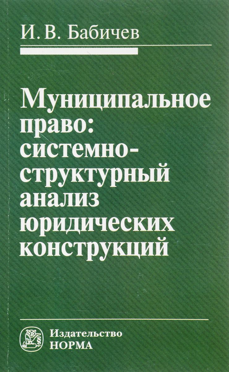 Муниципальное право. Системно-структурный анализ юридических конструкций. И. В. Бабичев