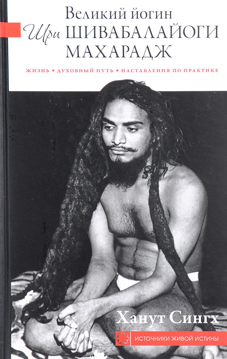 Великий йогин Шри Шивабалайоги Махарадж. Жизнь. Духовный путь. Наставления по практике