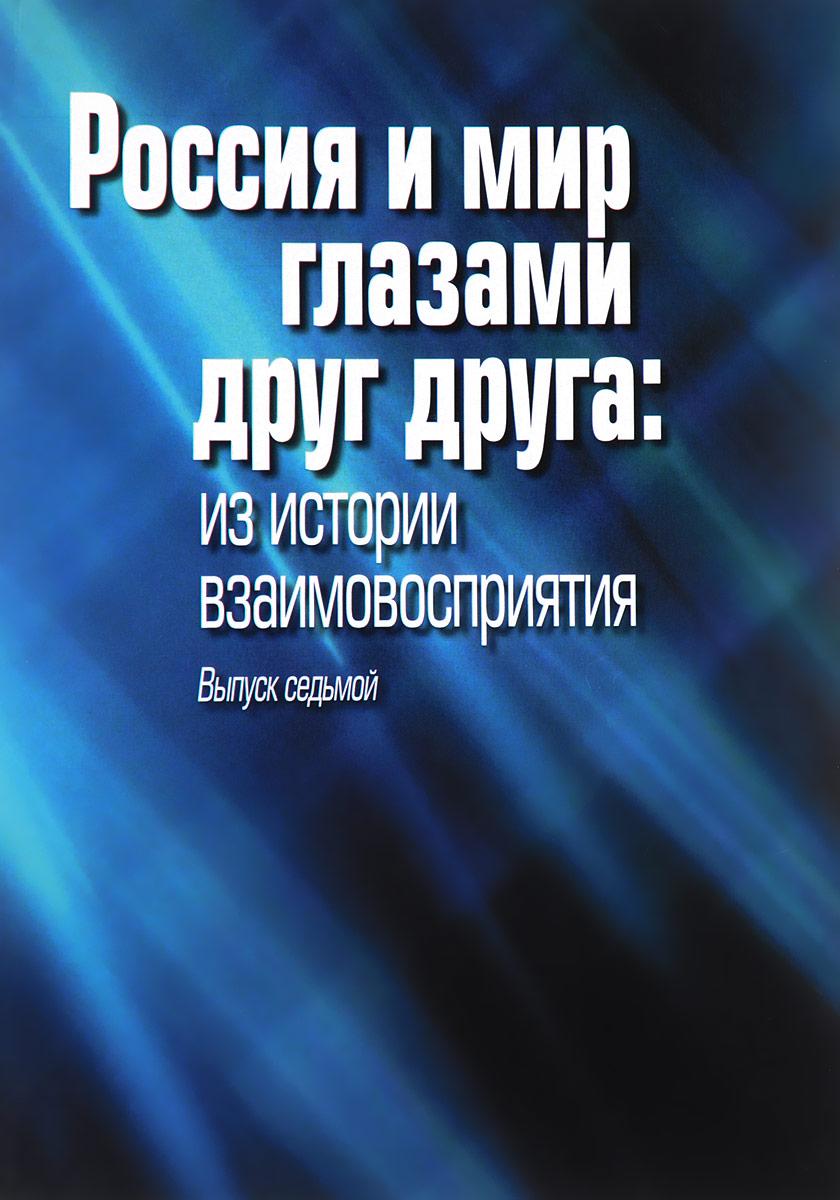 Россия и мир глазами друг друга. Из истории взаимовосприятия. Выпуск 7