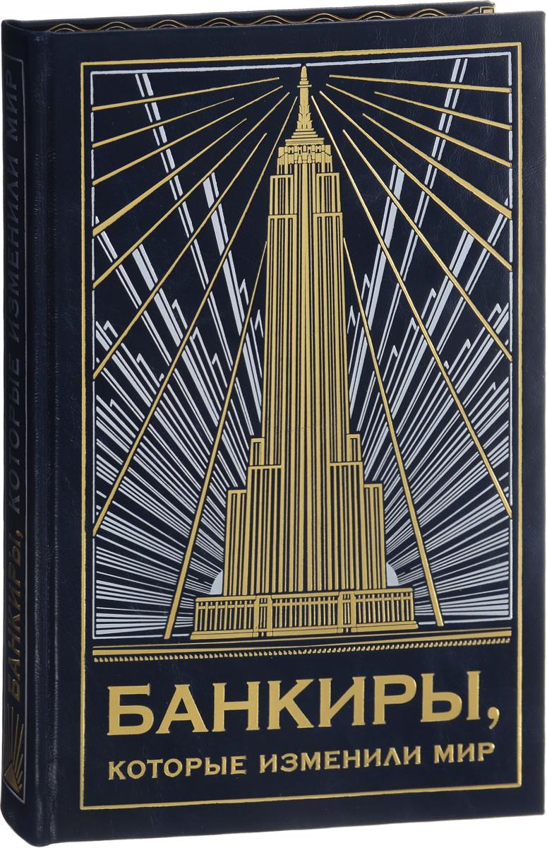 Банкиры, которые изменили мир (эксклюзивное подарочное издание)