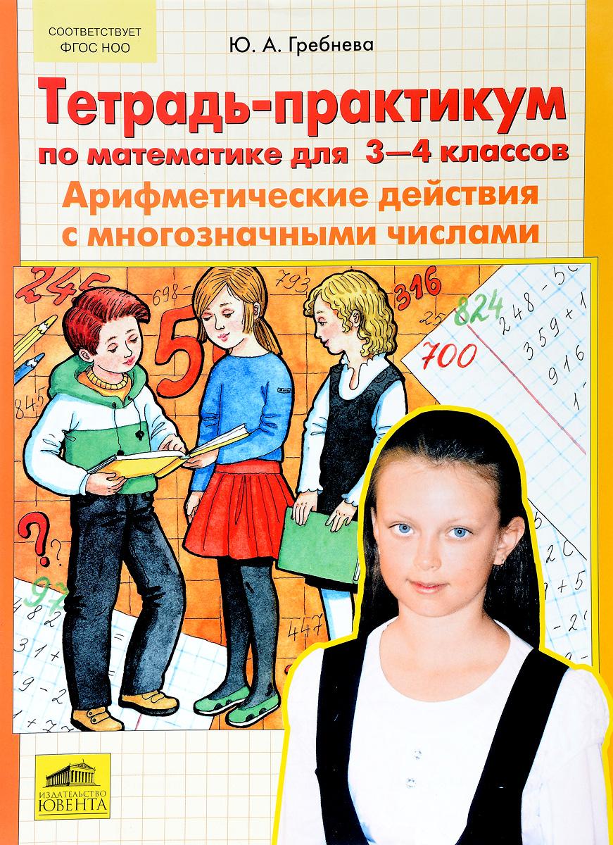 Математика. 3-4 класс. Арифметические действия с многозначными числами.Тетрадь-практикум