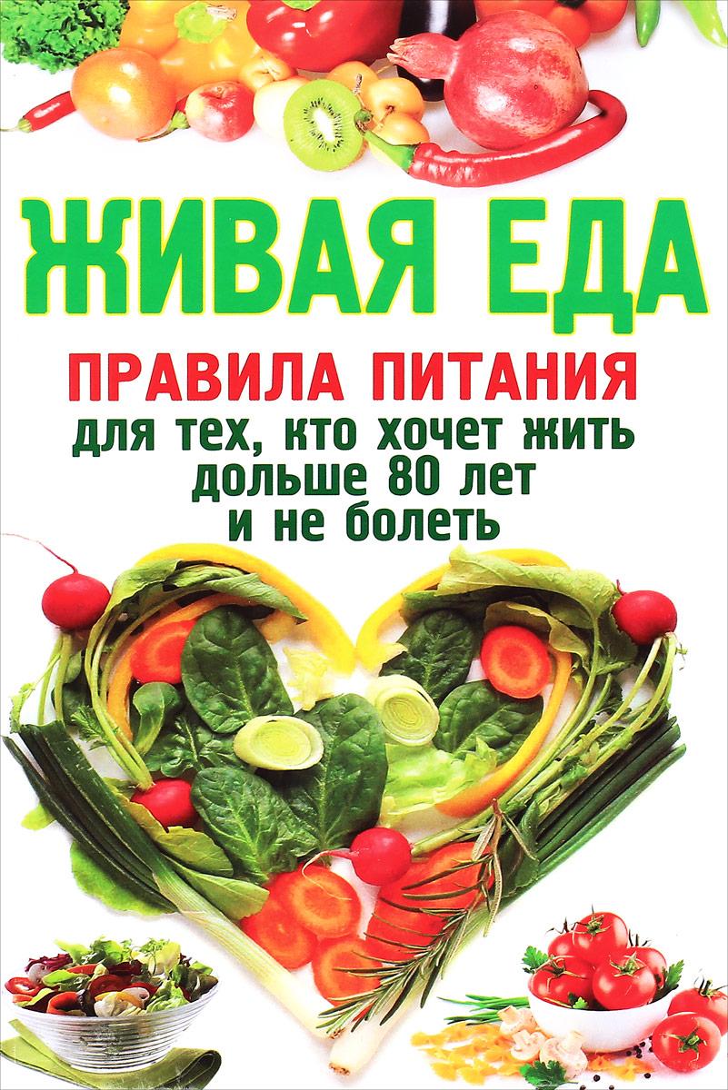 Живая еда. Правила питания для тех, кто хочет жить дольше 80 лет и не болеть