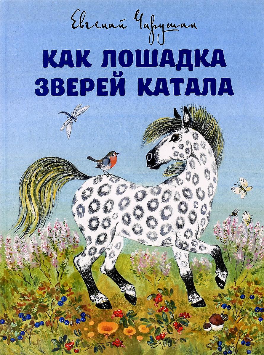 Евгений Чарушин Как лошадка зверей катала чарушин евгений иванович кто как живет