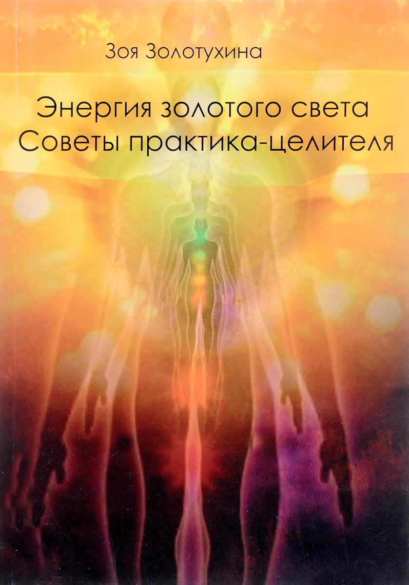 Зоя Золотухина Энергия золотого света. Советы целителя-практика учебник целителя