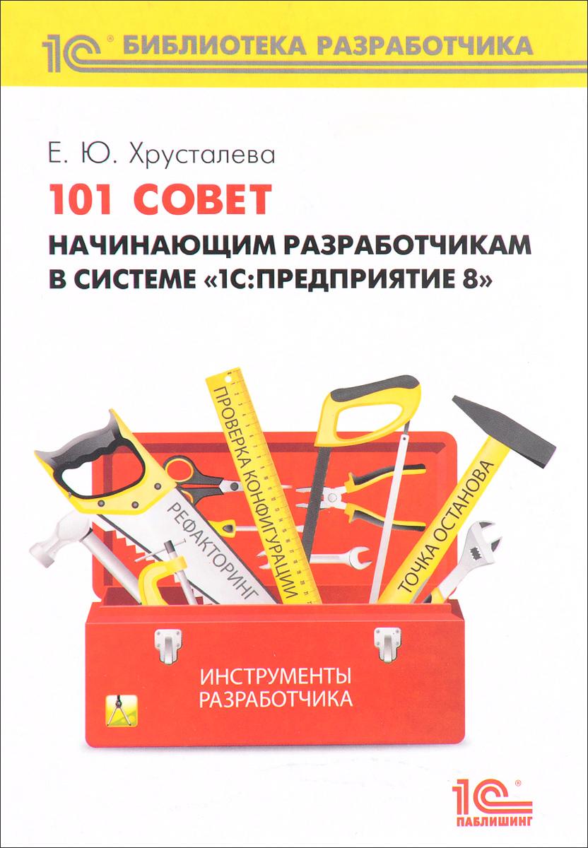 """101 совет начинающим разработчикам в системе """"1С: Предприятие 8"""". Хрусталева Е.Ю."""