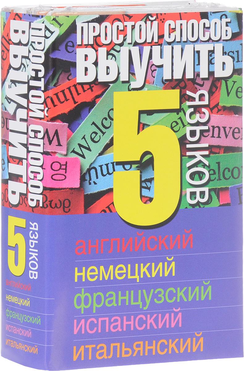 Простой способ выучить 5 языков. Английский. Немецкий. Французский. Испанский. Итальянский (комплект из 5 книг)