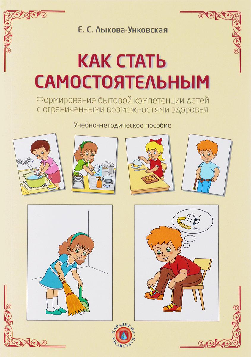 Как стать самостоятельным. Формирование бытовой компетенции детей с ограниченными возможностями здоровья. Учебно-методическое пособие