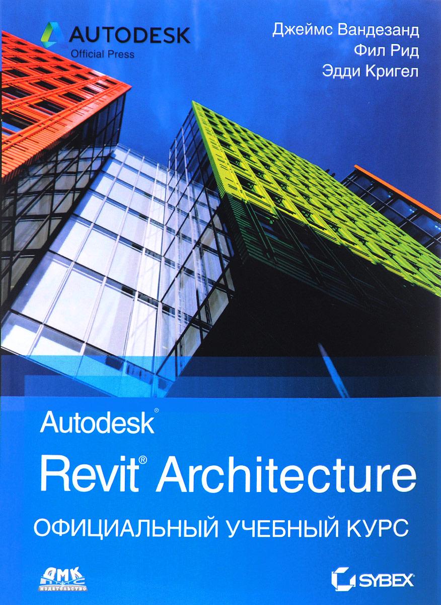 Autodesk Revit Architecture. Официальный учебный курс.. Джеймс Вандезанд, Фил Рид, Эдди Кригел
