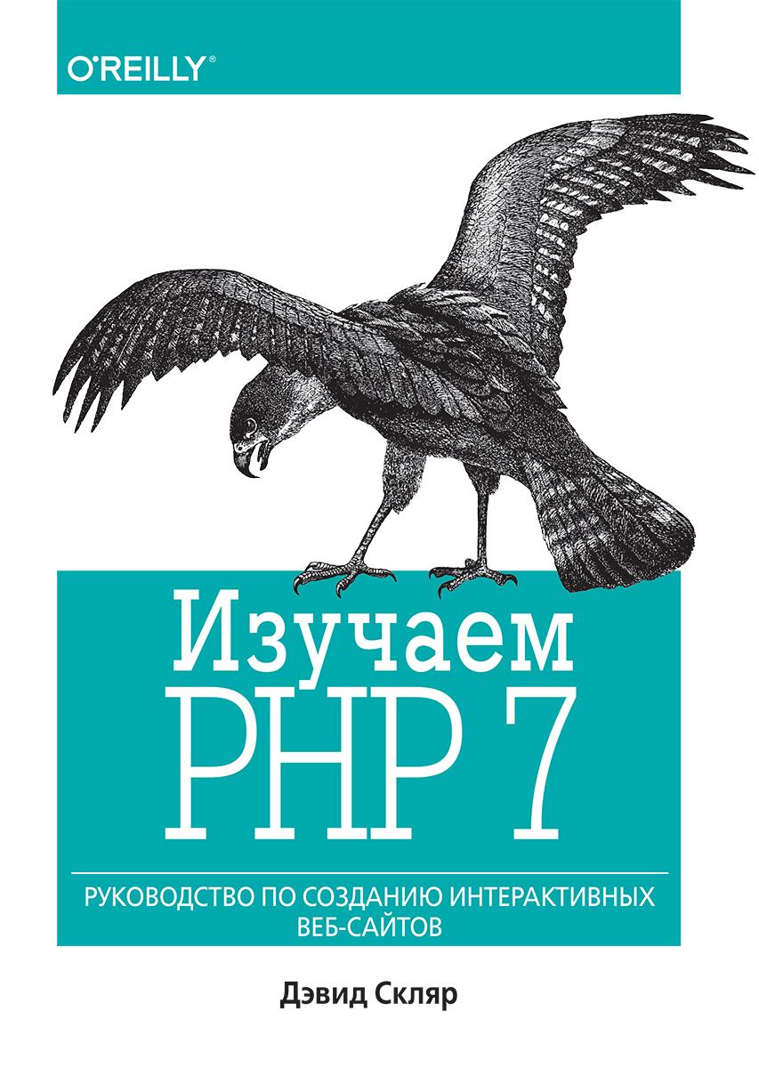 Изучаем PHP 7. Руководство по созданию интерактивных веб-сайтов