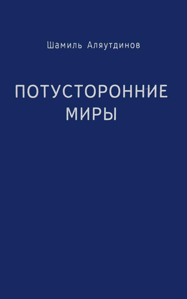 Потусторонние миры. Шамиль Аляутдинов