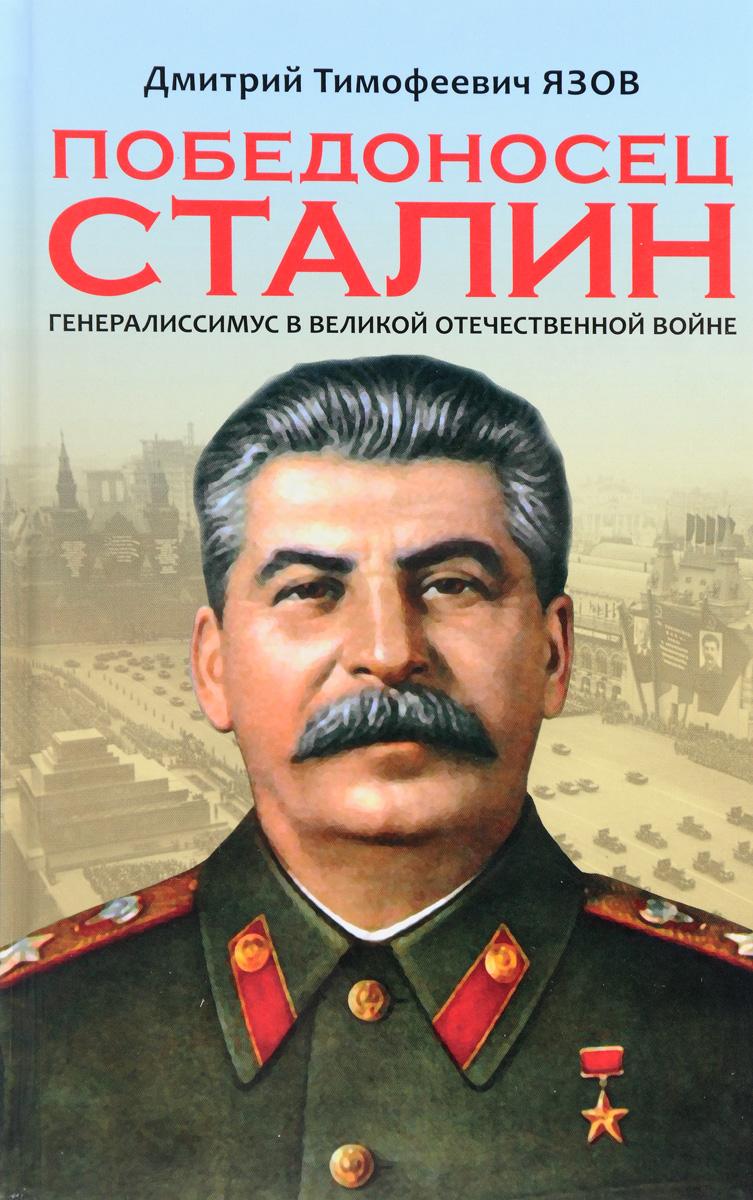 Победоносец Сталин. Генералиссимус в Великой Отечественной войне. Д. Т. Язов