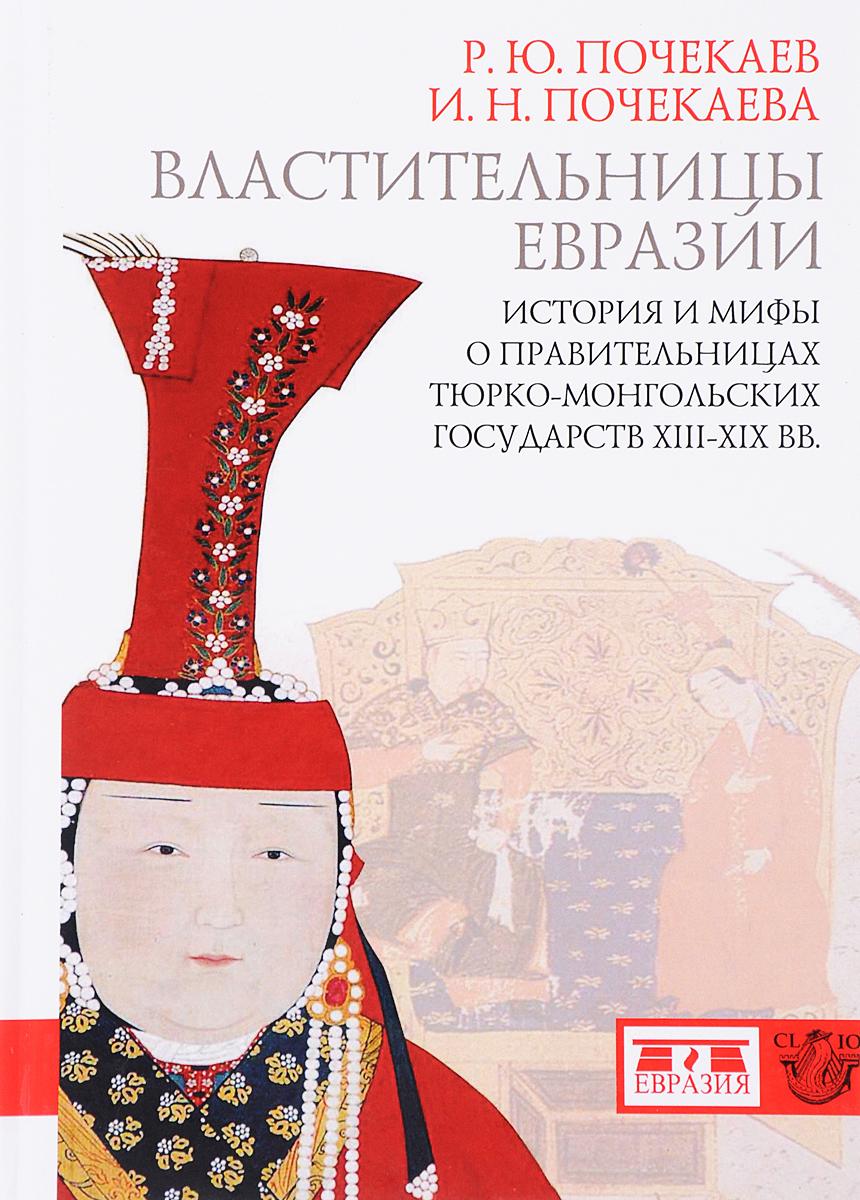 Властительницы Евразии. История и мифы о правительницах тюрко-монгольских государств в ХIII-ХIХ век