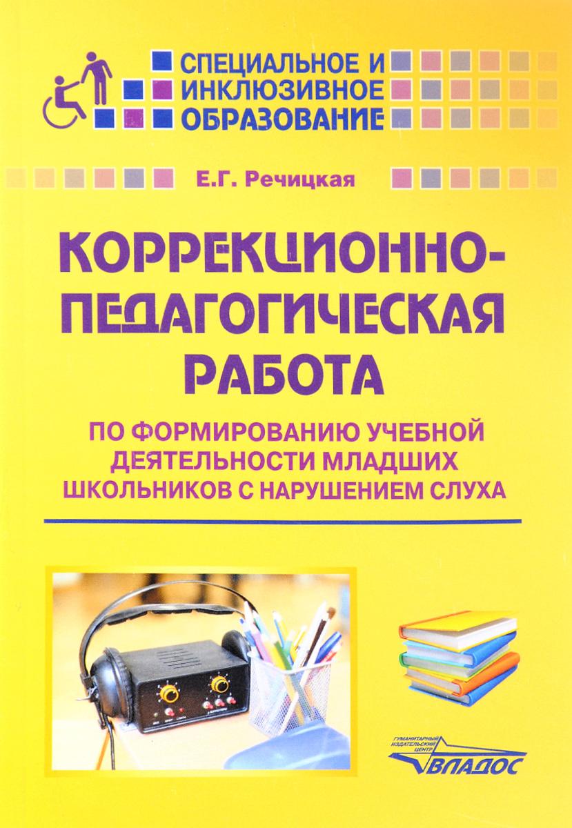 Коррекционно-педагогическая работа по формированию учебной деятельности младших школьников с нарушением слуха. Учебно-методическое пособие