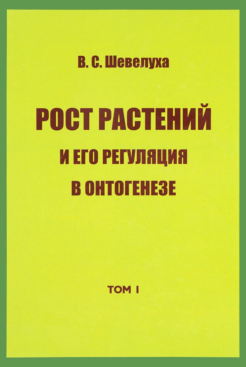 В. С. Шевелуха. Избранные сочинения. Том 1. Рост растений и его регуляция в онтогенезе