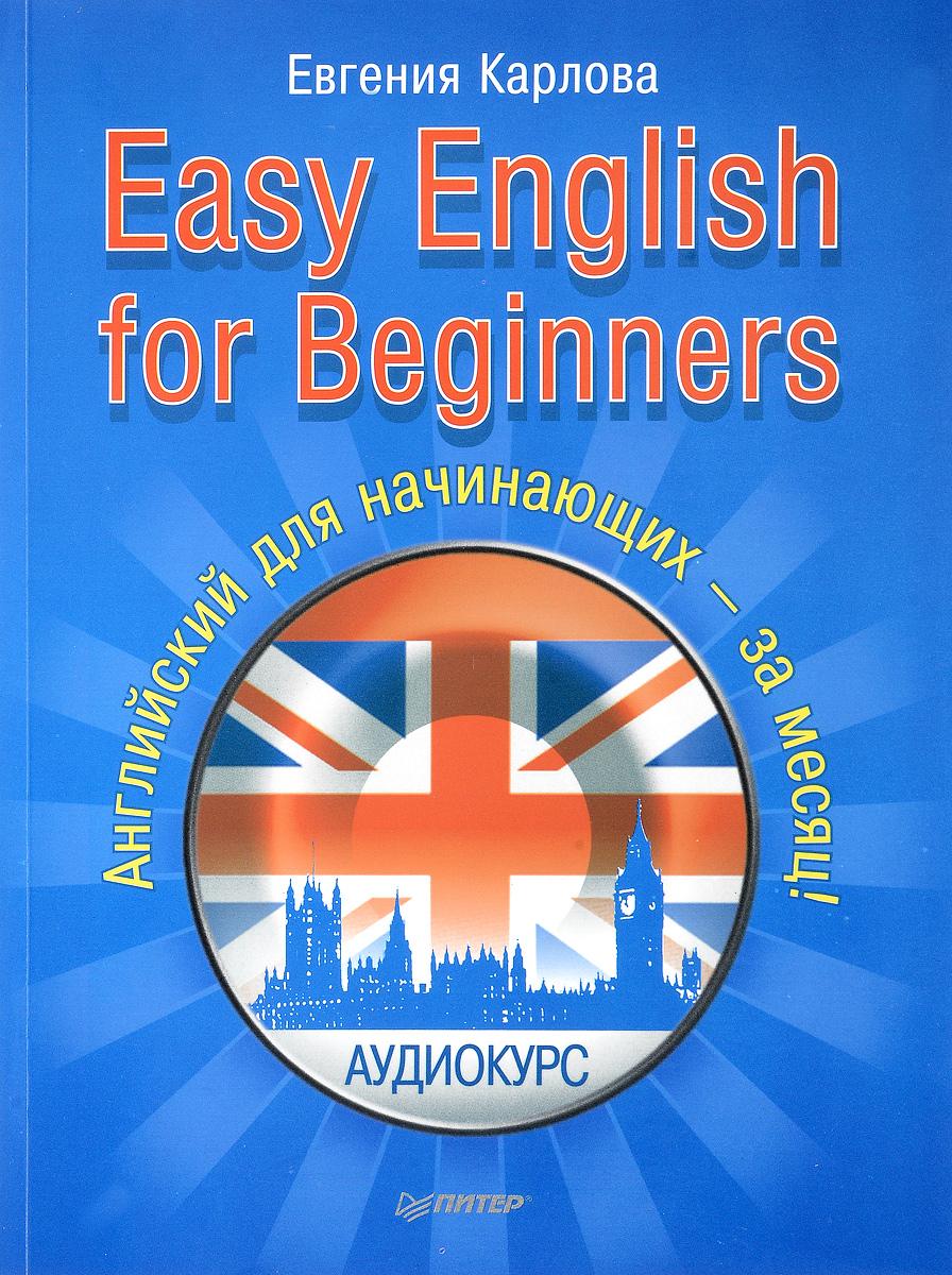 Easy English for Beginners. Английский для начинающих - за месяц!. Евгения Карлова
