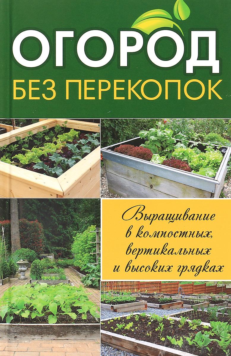 Огород без перекопок. Выращивание в компостных, вертикальных и высоких грядках