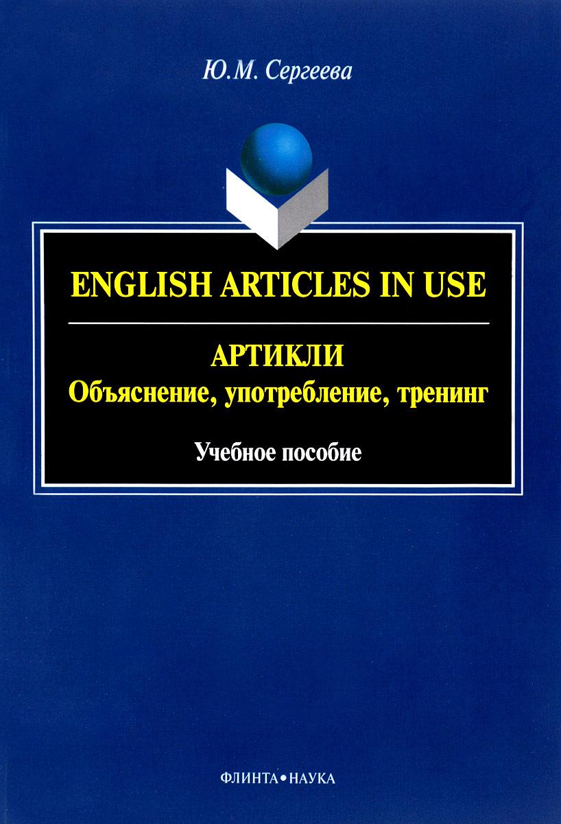 English Articles in Use / Артикли. Объяснение, употребление, тренинг. Учебное пособие