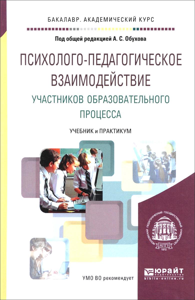 Психолого-педагогическое взаимодействие участников образовательного процесса. Учебник и практикум