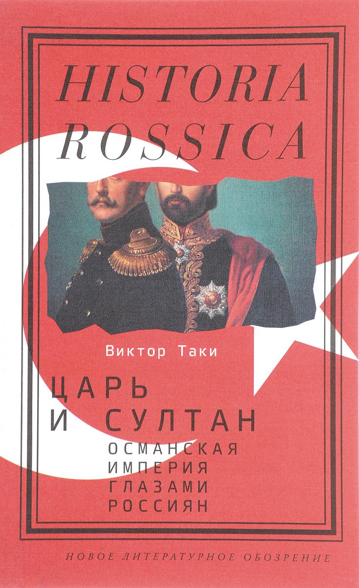 Виктор Таки Царь и султан. Османская империя глазами россиян