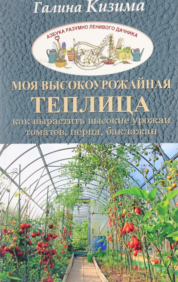 Моя высокоурожайная теплица. Как вырастить высокие урожаи томатов, перца, баклажанов и огурцов под одной крышей. Галина Кизима