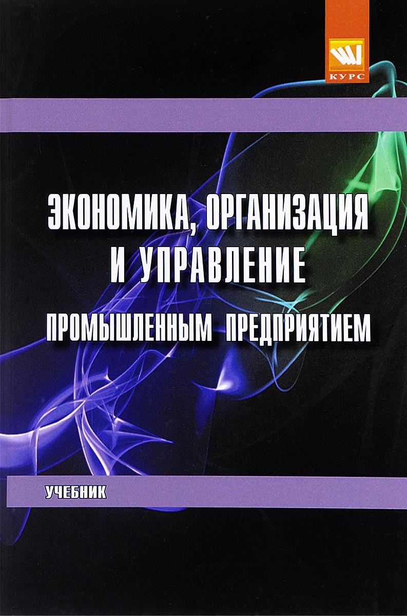 Экономика, организация и управление промышленным предприятием. Учебник