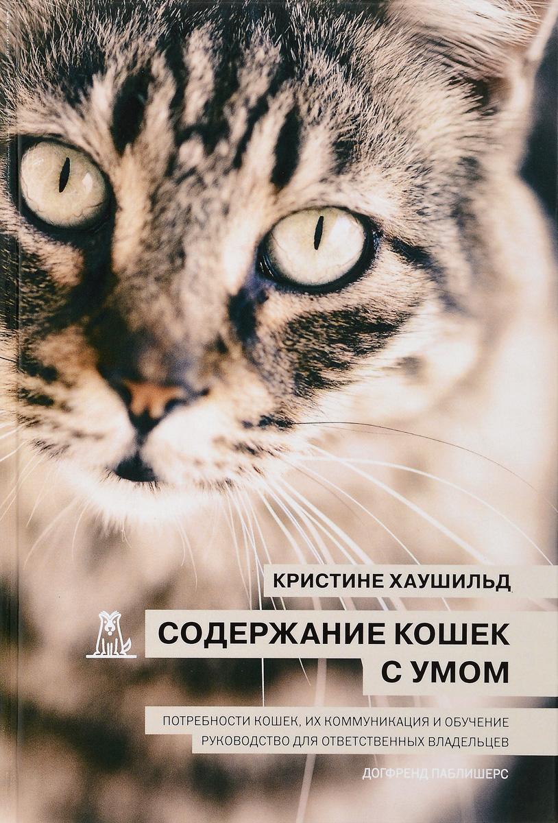 Содержание кошек с умом. Потребности кошек, их коммуникация и обучение. Руководство для ответственных владельцев