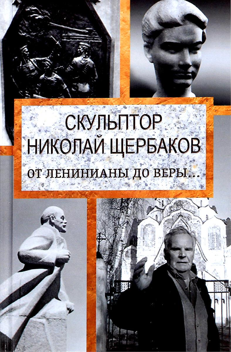 Скульптор Николай Щербаков. От Ленинианы до веры….