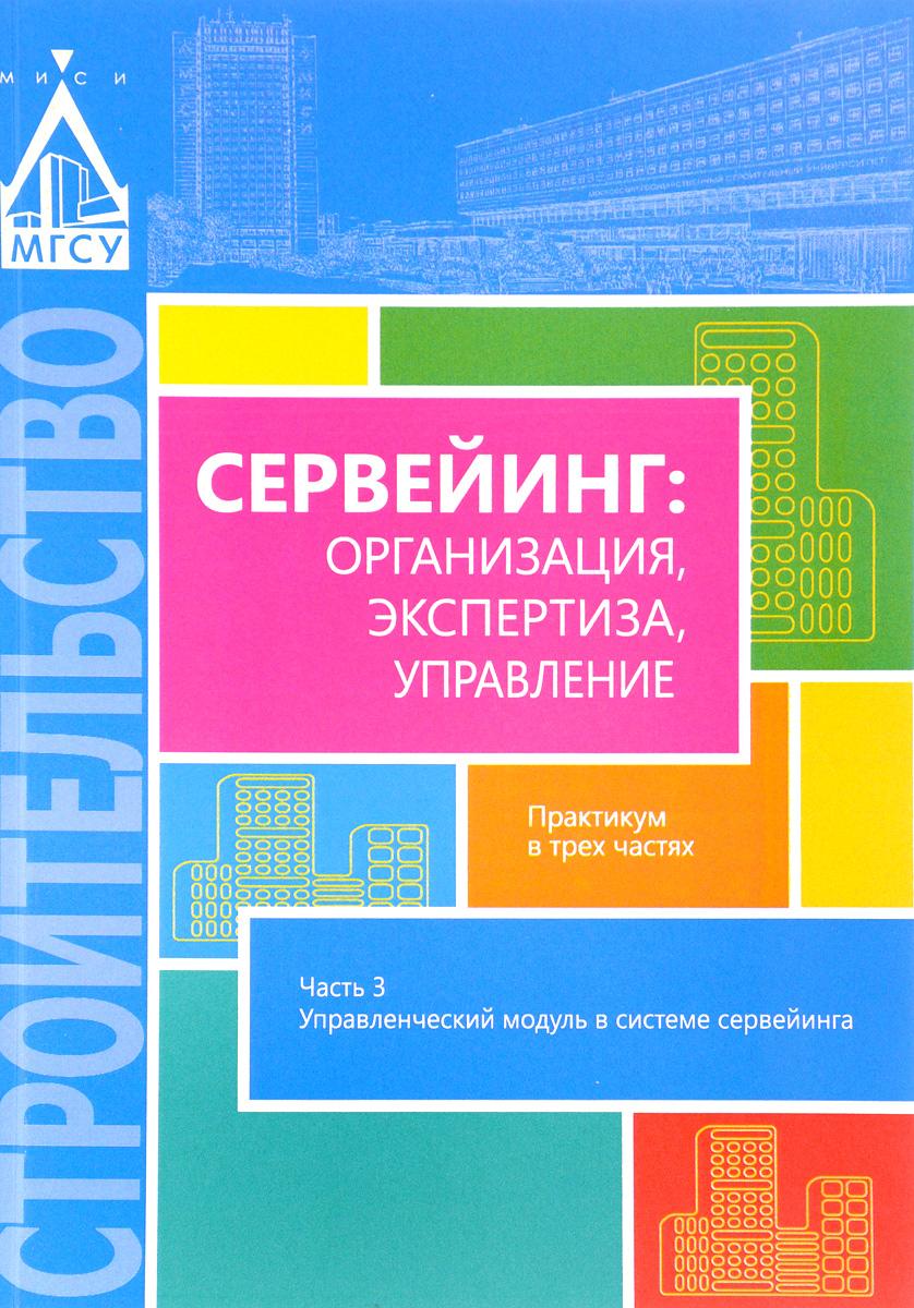 Сервейинг. Организация, экспертиза, управление. Практикум. В 3 частях. Часть 3. Управленческий модуль в системе сервейинга