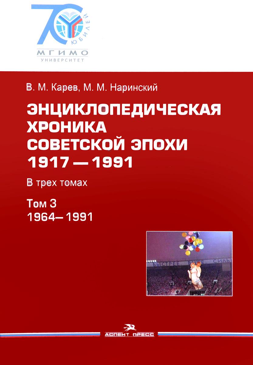 Энциклопедическая хроника советской эпохи. 1917-1991. В 3 томах. Том 3. 1964-1991